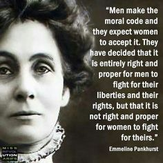 "Emmeline Pankhurst. ""Men make the moral code and they expect women to accept it."""
