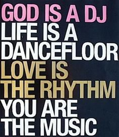 """God is a DJ, life is a dance floor, love is a rhythm, you are the music."" - P!nk"