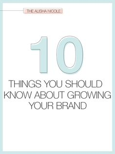 10 Things You Should Know About Growing Your Brand - The Alisha Nicole