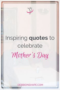 Inspiring Quotes To Celebrate Mother's Day.