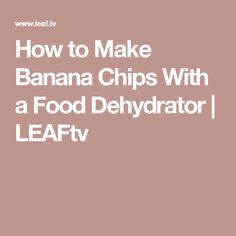 How to Make Banana Chips With a Food Dehydrator | LEAFtv