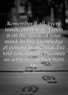 Remember it all, every insult, every tear. Tattoo it on the inside of your mind. In life, knowledge of poisons is essential. I've told you, nobody becomes an artist unless they have to. -White Oleander