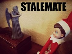 stalemate?..only Doctor. who peeps will get this one.  What's creepier...elf on the shelf or a weeping Angel?