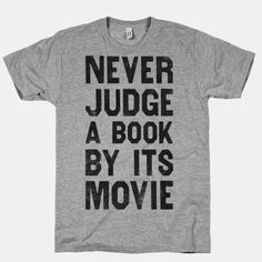 Never Judge A Book By Its Movie - Perfect example: Twilight. I saw the movie before reading and I thought it was okay. Then realized it was glorified toilet paper.