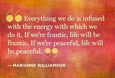 Everything is infused with the energy with which we do it. (Marianne Williamson)