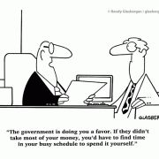 The government is doing you a favor. If they didn't take most of your money, you'd have to find time in your busy schedule to spend it yourself.