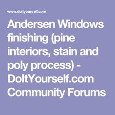 Andersen Windows finishing (pine interiors, stain and poly process) - DoItYourself.com Community Forums