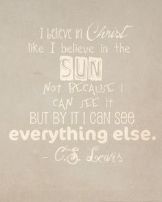 """I believe in Christ like I believe in the Sun . . . .""--C.S. Lewis"