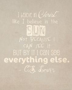 """I believe in Christ like I believe in the Sun . . . .""--C.S. Lewis"
