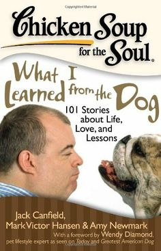 Chicken Soup for the Soul: What I Learned from the Dog: 101 Stories about Life, Love, and Lessons by Jack Canfield. $10.17. Author: Amy Newmark. Publisher: Chicken Soup for the Soul; 1 edition (September 22, 2009). Series - Chicken Soup for the Soul