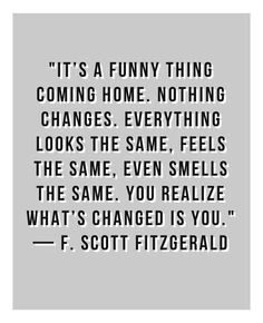 """It's a funny thing coming home. Nothing changes. Everything looks the same, feels the same, even smells the same. You realize what's changed is you."" - F. Scott Fitzgerald"