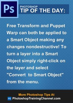 Free Transform and Puppet Warp can both be applied to a Smart Object making any changes nondestructive! To turn a layer into a Smart Object simply right-click on the layer and select 'Convert to Smart Object' .