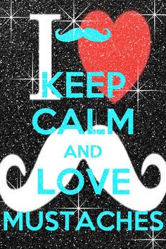 kenzie would love... Keep Calm and Love Mustaches, too cute and so true