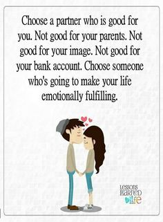 Quotes choose a partner who is good for you. Not good for your parents. Not good for your image. Not good for your bank account. choose someone who's going to make your life emotionally fulfilling.