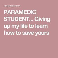 PARAMEDIC STUDENT... Giving up my life to learn how to save yours