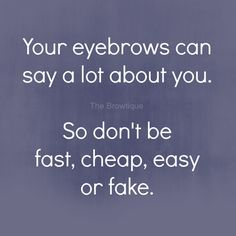 Your eyebrows can say a lot about you. So don't be fast, cheap, easy or fake