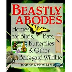 Beastly Abodes: Homes for Birds, Bats, Butterflies & Other Backyard Wildlife