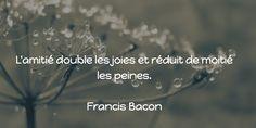 L'amitié double les joies et réduit de moitié les peines.  Francis Bacon Francis Bacon