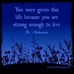 You were given this life because you are strong enough to life it. - Unknown