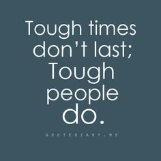 Tough times don't last...