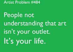 people not understanding that #art isn't your outlet. it's your life. #truestory #artistproblems