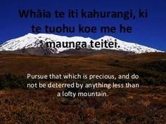 Pursue that which is precious, and do not be deterred by anything less than a lofty mountain. Whāia te iti kahurangi, ki te tuohu koe me he maunga teitei. Concrete Driveways, Interesting Quotes, True Words, Learning Activities, Famous Quotes, Proverbs, Sentences, Affirmations, Insight