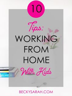 10 Tips: Working from Home with Kids. By: BeckySarah @ beckysarah.com
