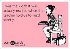 I was the kid that was actually excited when the teacher told us to read silently.