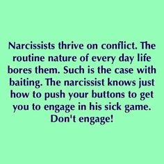 There are many ways narcissists use to bait others into conflict. Some of them are: Dredging up incidents from the past, shaming, attacking your integrity, accusing you of lying/cheating, triangulating you against someone else.  While the methods they use vary, their motivation for baiting others into conflict is for power & control. When a narcissist can antagonize others to the point of feeling or expressing strong emotions, they get a surge of abusive power.