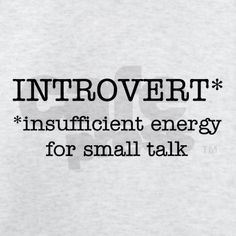 Introvert*  edit* insufficient patience for small talk.
