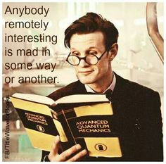 """Anybody remotely interesting is mad in some way or another."" Yes, the quote is from the Doctor. It also applies to the Doctor."