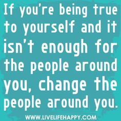 If you're being true to yourself and it isn't enough for the people around you, change the people around you. by deeplifequotes, via Flickr