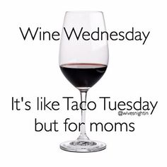 Wine Wednesday. It's like taco Tuesday but for moms. funny, quotes, humor, mom, parenting, kids