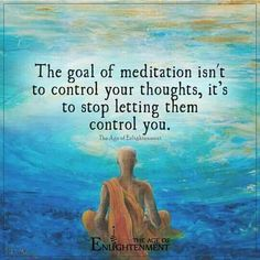 The goal of meditation isn't to control your thoughts, it's to stop letting them control you.