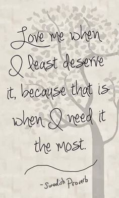 Love me when I least deserve it because that is when I need it the most.