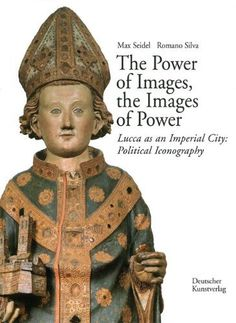 The Power of Images, the Images of Power: Lucca as an Imperial City: Political Iconography (Kunsthistorisches Institut in Florenz Max-Planck-Institut) by Max Seidel