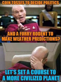 He's outta here! | COIN TOSSES TO DECIDE POLITICS LET'S SET A COURSE TO A MORE CIVILIZED PLANET AND A FURRY RODENT TO MAKE WEATHER PREDICTIONS? | image tagged in picard wtf and facepalm combined,memes,groundhog day,iowa caucus | made w/ Imgflip meme maker