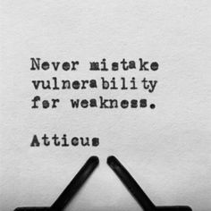 """""""Never mistake vulnerability for weakness."""" - Atticus"""