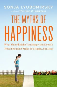 The Myths of Happiness: What Should Make You Happy, but Doesn't, What Shouldn't Make You Happy, but Does by Sonja Lyubomirsky