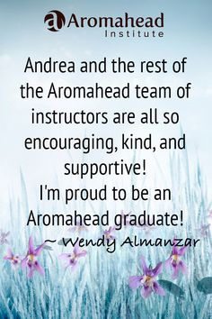 I can't say enough great things about Aromahead Institute! Andrea shares her wealth of knowledge in easy to understand material, including videos and webinars. She adds a light touch of humor as well! (My favorite is Q & A with Andrea Butje- talking about Esters and Ethers) I've learned so much with this class; my goal is to proceed even further by taking the clinical studies course. I'm proud to be an Aromahead graduate!  http://aromahead.com/graduates/wendy.almanzar