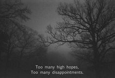 to many high hopes. to many disappointments