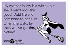 My mother in law is a witch... but she doesn't look this good! Add fire and brimstone to her aura when she walks by, then you've got the picture!