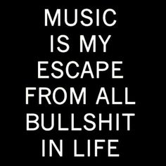 Music  is  my  escape  from  all  bullshit  in  life.