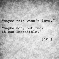 Maybe this wasn't love. Maybe not, but fuck it was incredible.