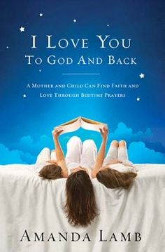 I Love You to God and Back : A Mother and Child Can Find Faith and Love Through Bedtime Prayers, Amanda Lamb