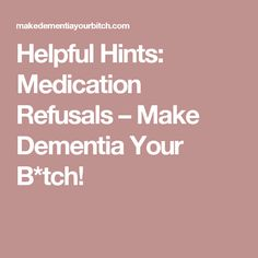 Helpful Hints: Medication Refusals – Make Dementia Your B*tch!