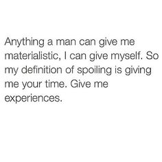 Anything a man can give me materialistic, I can give myself. So my definition of spoiling is giving me your time. Give me experiences.