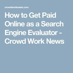 How to Get Paid Online as a Search Engine Evaluator - Crowd Work News