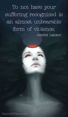 Mental health stigma quote: To not have your suffering recognized is an almost unbearable form of violence. www.HealthyPlace.com
