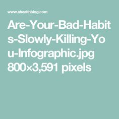 Are-Your-Bad-Habits-Slowly-Killing-You-Infographic.jpg 800×3,591 pixels